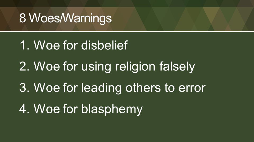 8 Woes/Warnings 1.Woe for disbelief 2.Woe for using religion falsely 3.Woe for leading others to error 4.Woe for blasphemy
