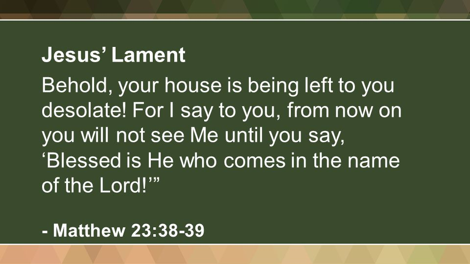 Jesus' Lament Behold, your house is being left to you desolate.