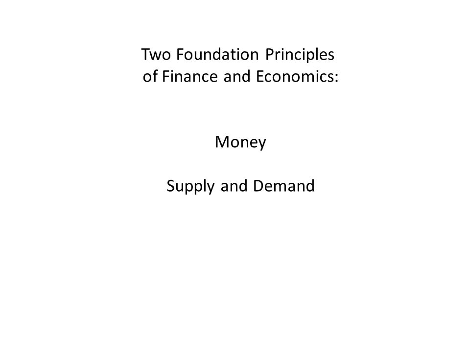 Two Foundation Principles of Finance and Economics: Money Supply and Demand