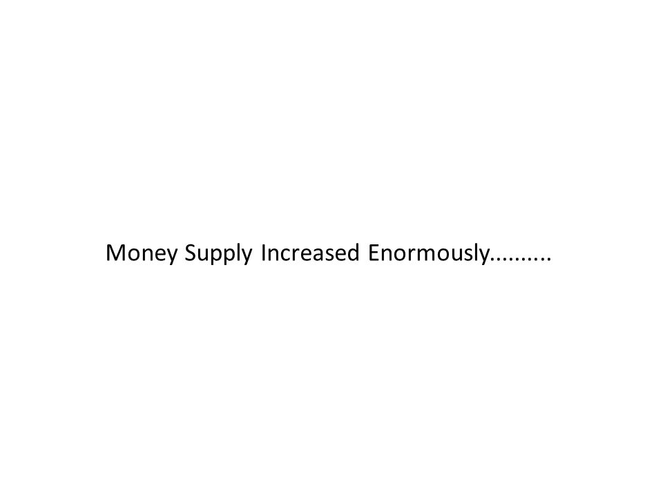 Money Supply Increased Enormously..........