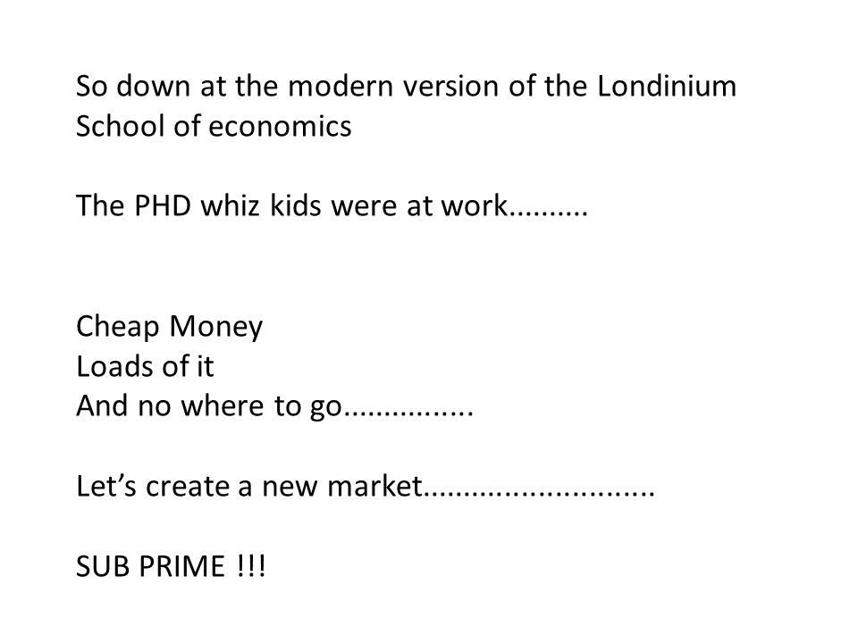 So down at the modern version of the Londinium School of economics The PHD whiz kids were at work.......... Cheap Money Loads of it And no where to go
