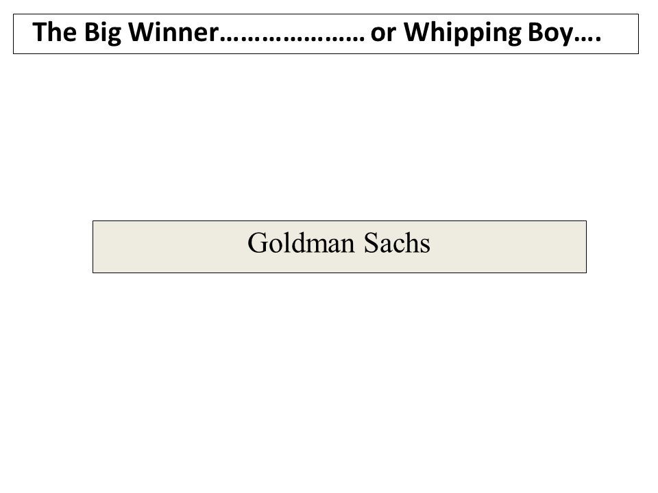 Goldman Sachs The Big Winner………………… or Whipping Boy….