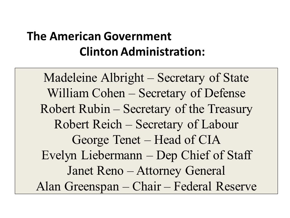 Madeleine Albright – Secretary of State William Cohen – Secretary of Defense Robert Rubin – Secretary of the Treasury Robert Reich – Secretary of Labo