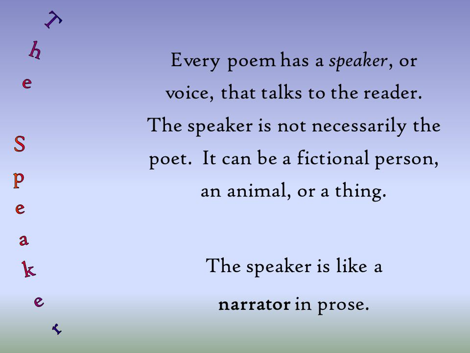 Every poem has a speaker, or voice, that talks to the reader. The speaker is not necessarily the poet. It can be a fictional person, an animal, or a t