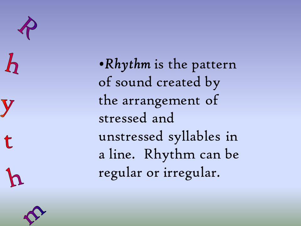 Rhythm is the pattern of sound created by the arrangement of stressed and unstressed syllables in a line.