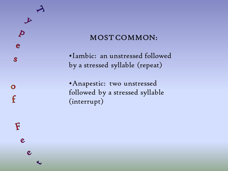 MOST COMMON: Iambic: an unstressed followed by a stressed syllable (repeat) Anapestic: two unstressed followed by a stressed syllable (interrupt)