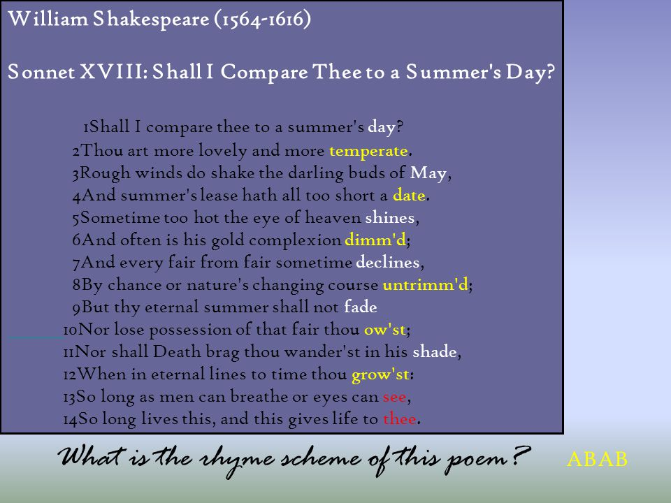 William Shakespeare (1564-1616) Sonnet XVIII: Shall I Compare Thee to a Summer's Day? 1Shall I compare thee to a summer's day? 2Thou art more lovely a