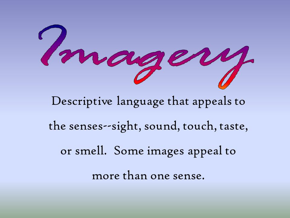 Descriptive language that appeals to the senses--sight, sound, touch, taste, or smell. Some images appeal to more than one sense.