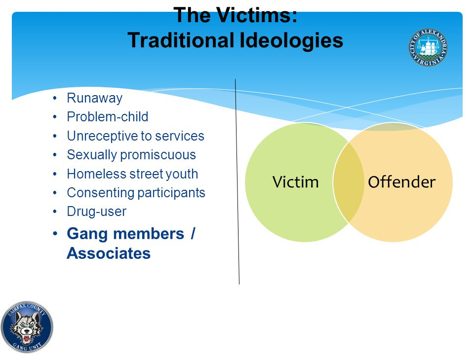 The Victims: Traditional Ideologies Runaway Problem-child Unreceptive to services Sexually promiscuous Homeless street youth Consenting participants Drug-user Gang members / Associates 23 VictimOffender