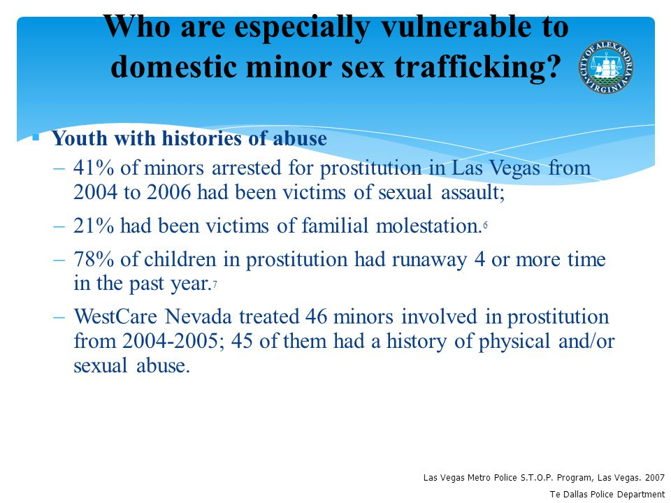  Youth with histories of abuse  41% of minors arrested for prostitution in Las Vegas from 2004 to 2006 had been victims of sexual assault;  21% had been victims of familial molestation.
