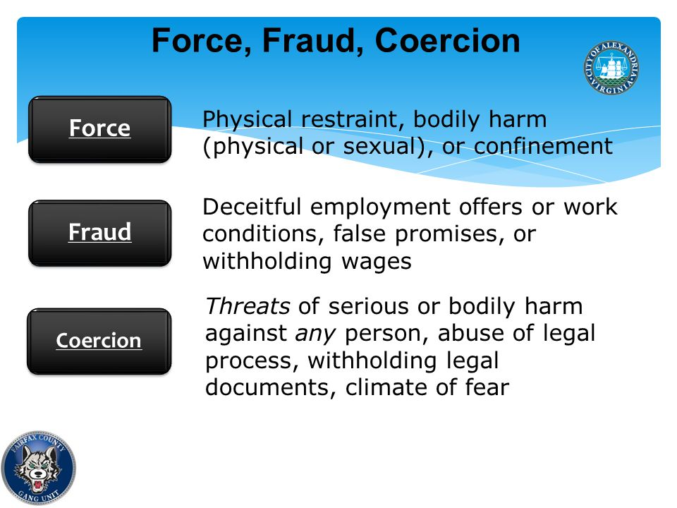 Force, Fraud, Coercion Force Fraud Coercion Physical restraint, bodily harm (physical or sexual), or confinement Deceitful employment offers or work conditions, false promises, or withholding wages Threats of serious or bodily harm against any person, abuse of legal process, withholding legal documents, climate of fear