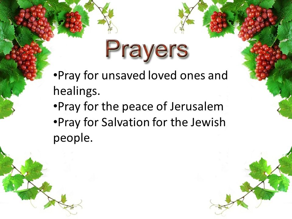 Pray for unsaved loved ones and healings. Pray for the peace of Jerusalem Pray for Salvation for the Jewish people.