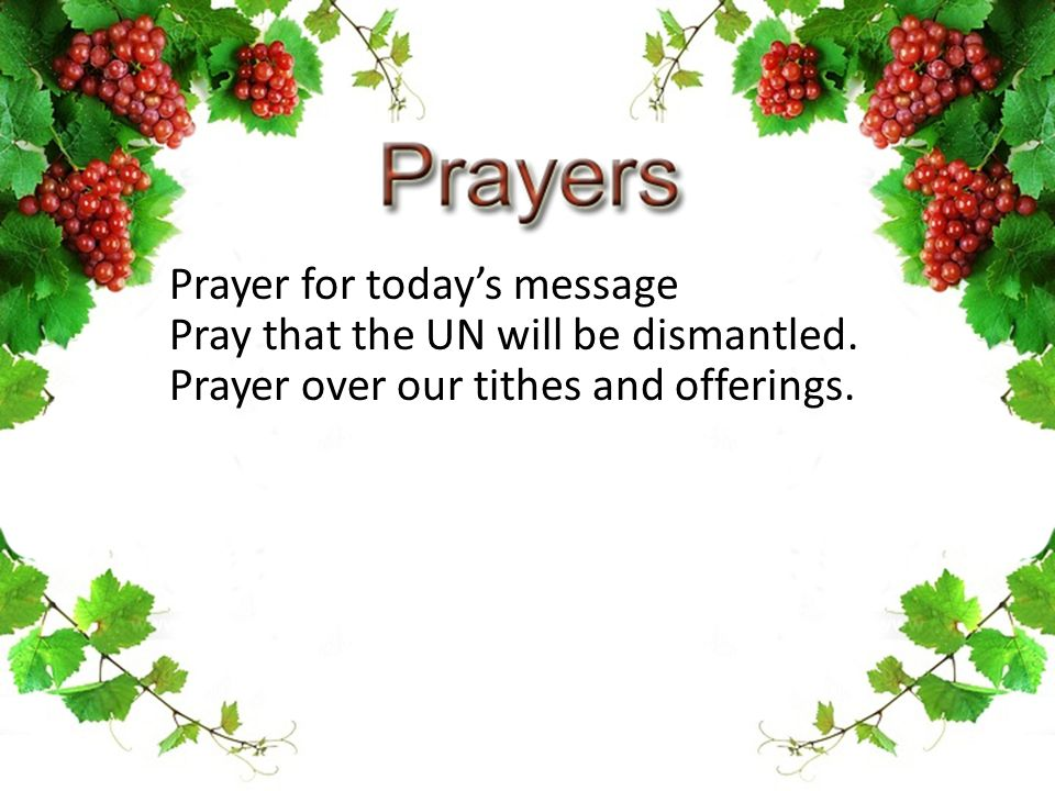 Prayer for today's message Pray that the UN will be dismantled. Prayer over our tithes and offerings.