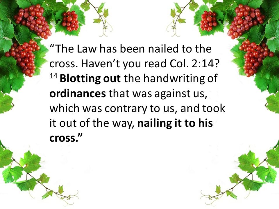 """The Law has been nailed to the cross. Haven't you read Col. 2:14? 14 Blotting out the handwriting of ordinances that was against us, which was contra"