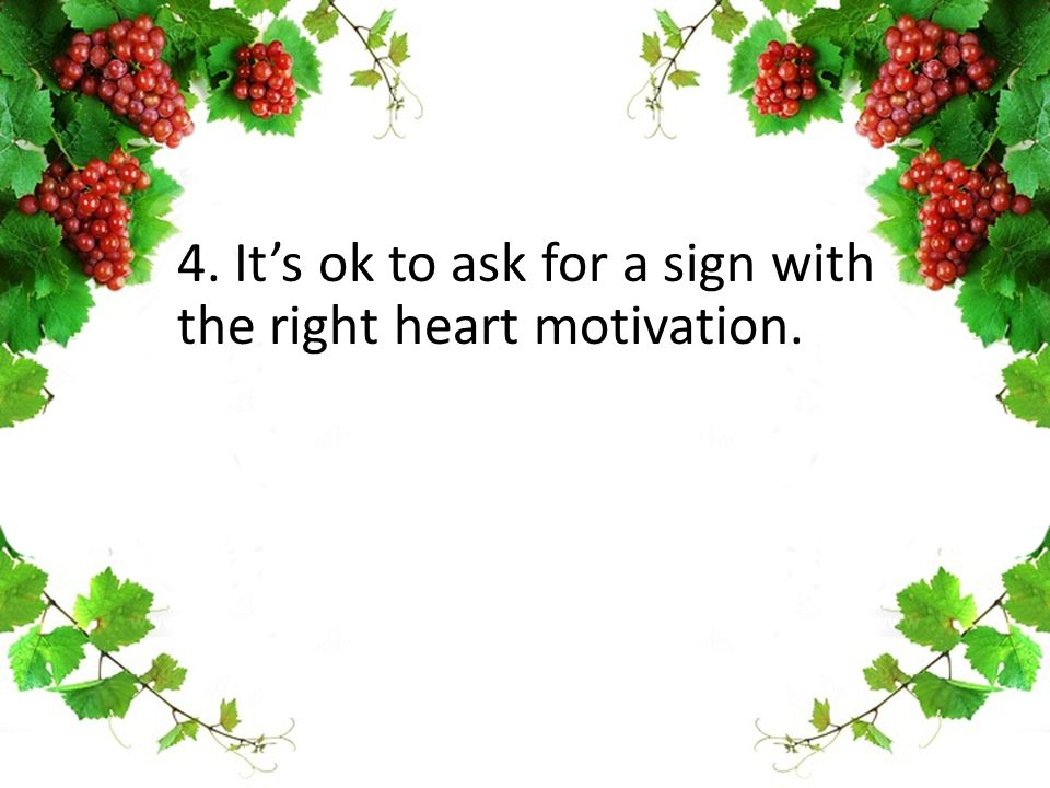 4. It's ok to ask for a sign with the right heart motivation.