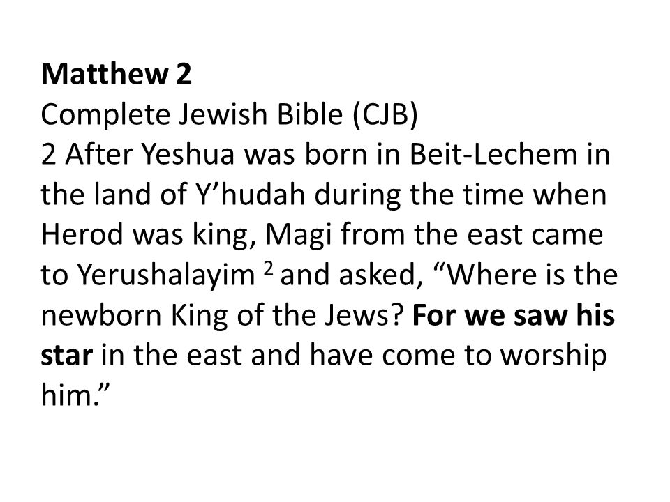 Matthew 2 Complete Jewish Bible (CJB) 2 After Yeshua was born in Beit-Lechem in the land of Y'hudah during the time when Herod was king, Magi from the