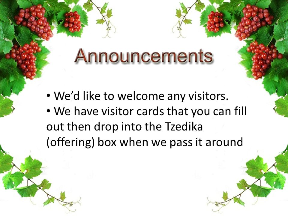 We'd like to welcome any visitors. We have visitor cards that you can fill out then drop into the Tzedika (offering) box when we pass it around