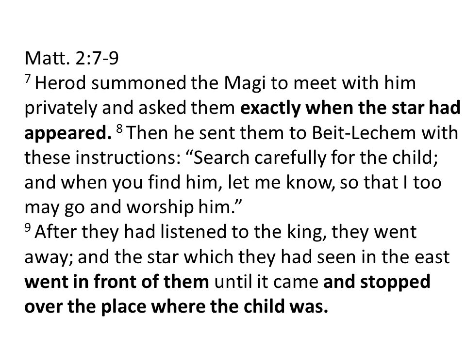 Matt. 2:7-9 7 Herod summoned the Magi to meet with him privately and asked them exactly when the star had appeared. 8 Then he sent them to Beit-Lechem