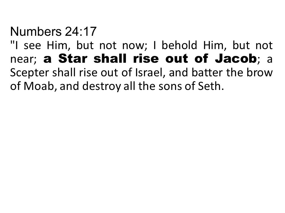 Numbers 24:17 I see Him, but not now; I behold Him, but not near; a Star shall rise out of Jacob ; a Scepter shall rise out of Israel, and batter the brow of Moab, and destroy all the sons of Seth.
