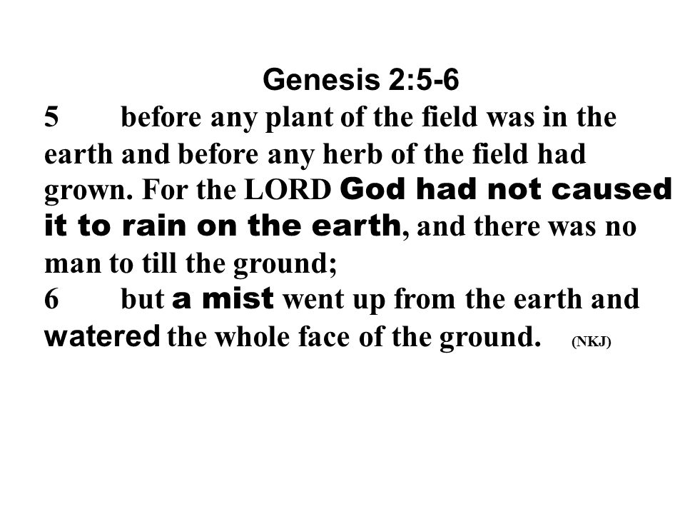 Genesis 2:5-6 5 before any plant of the field was in the earth and before any herb of the field had grown. For the LORD God had not caused it to rain