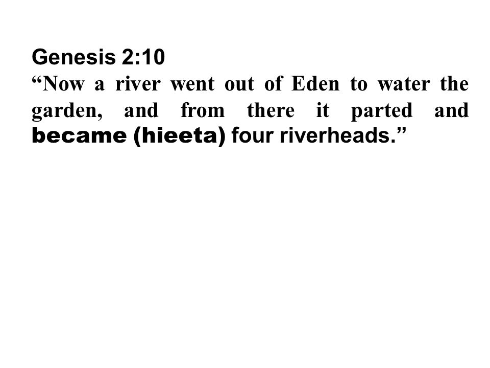 "Genesis 2:10 ""Now a river went out of Eden to water the garden, and from there it parted and became (hieeta) four riverheads."""