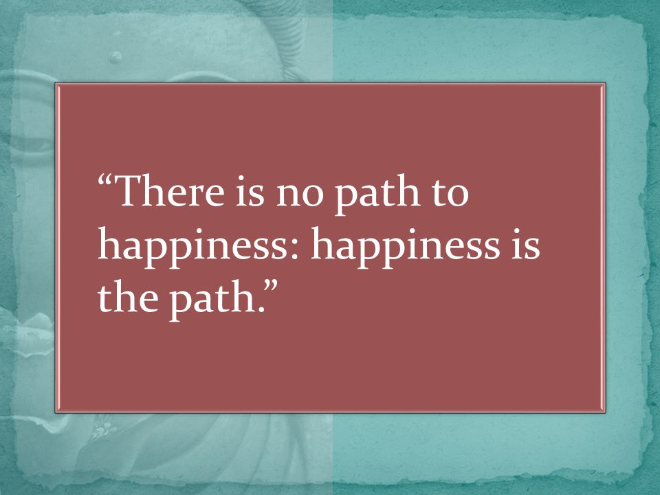 There is no path to happiness: happiness is the path.