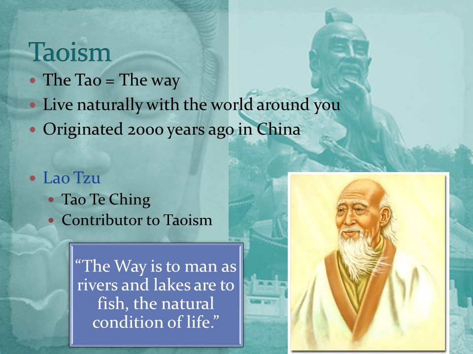 The Tao = The way Live naturally with the world around you Originated 2000 years ago in China Lao Tzu Tao Te Ching Contributor to Taoism The Way is to man as rivers and lakes are to fish, the natural condition of life.