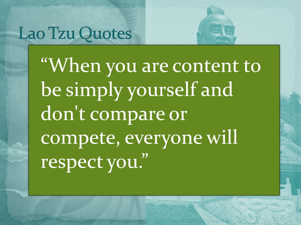 When you are content to be simply yourself and don t compare or compete, everyone will respect you.