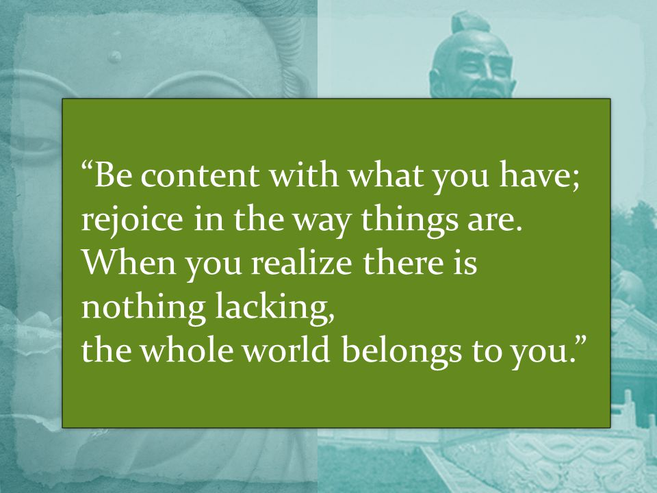 Be content with what you have; rejoice in the way things are.