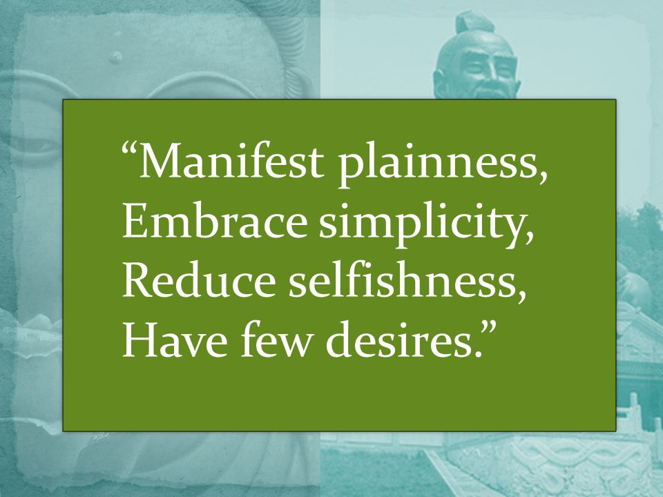 Manifest plainness, Embrace simplicity, Reduce selfishness, Have few desires.