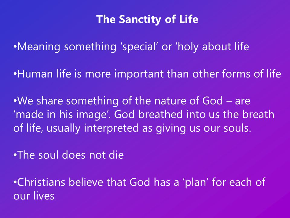 The Sanctity of Life Meaning something 'special' or 'holy about life Human life is more important than other forms of life We share something of the nature of God – are 'made in his image'.