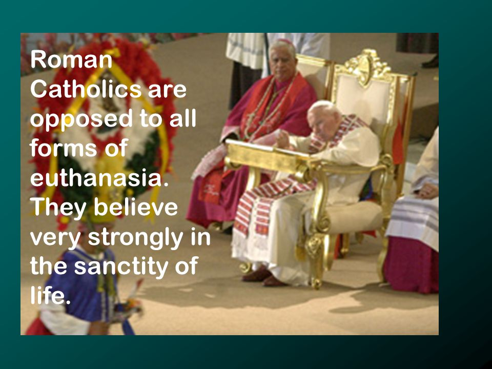Roman Catholics are opposed to all forms of euthanasia.