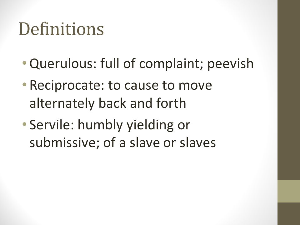 Definitions Querulous: full of complaint; peevish Reciprocate: to cause to move alternately back and forth Servile: humbly yielding or submissive; of a slave or slaves