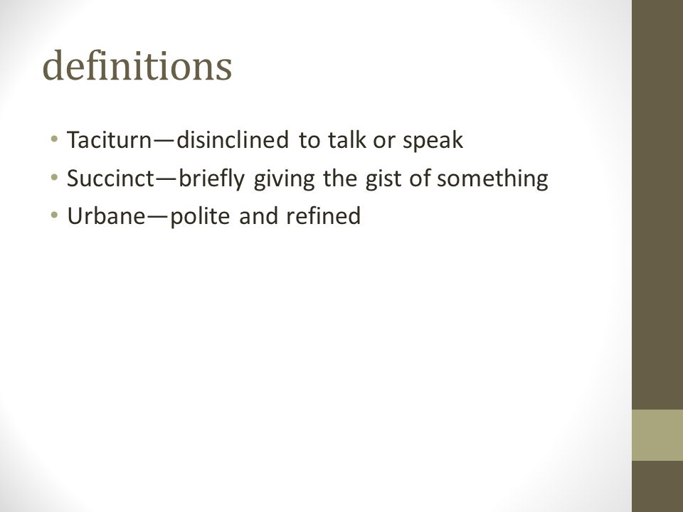 definitions Taciturn—disinclined to talk or speak Succinct—briefly giving the gist of something Urbane—polite and refined