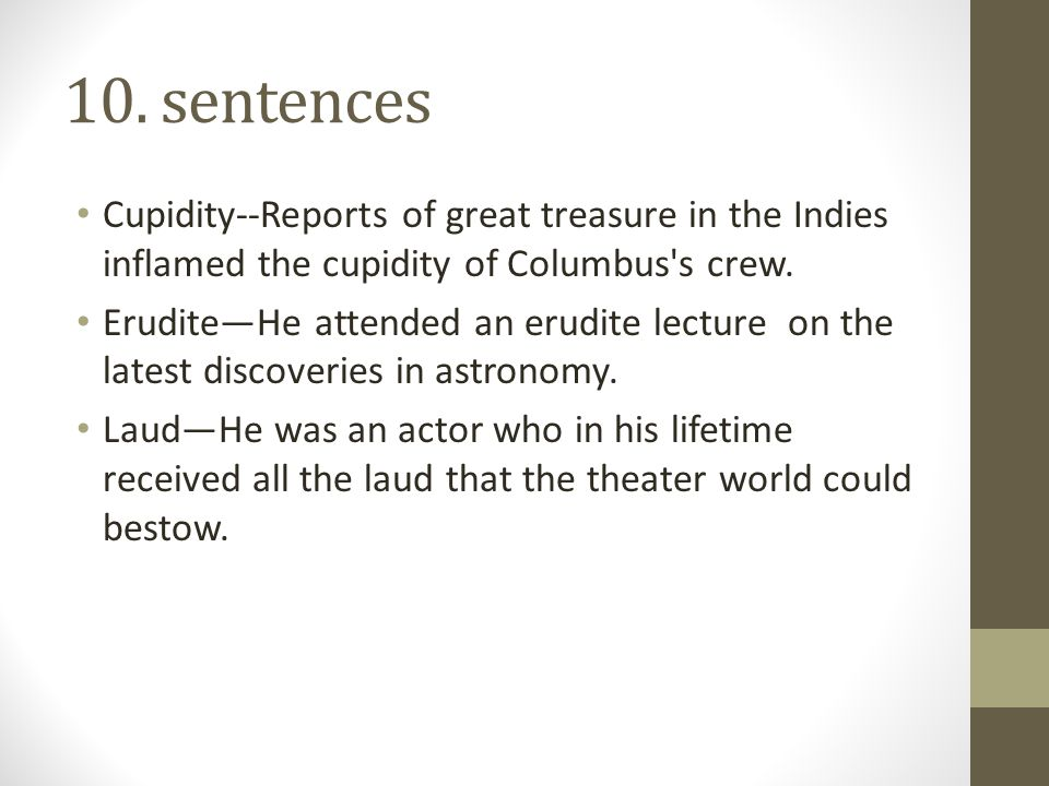10. sentences Cupidity--Reports of great treasure in the Indies inflamed the cupidity of Columbus's crew. Erudite—He attended an erudite lecture on th