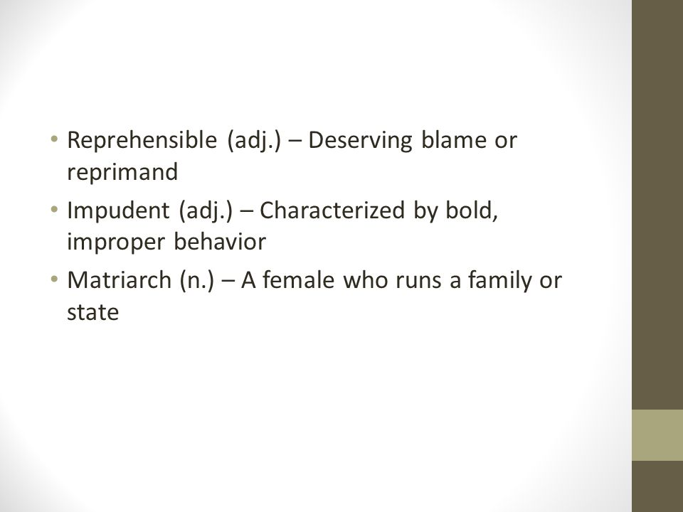 Reprehensible (adj.) – Deserving blame or reprimand Impudent (adj.) – Characterized by bold, improper behavior Matriarch (n.) – A female who runs a family or state