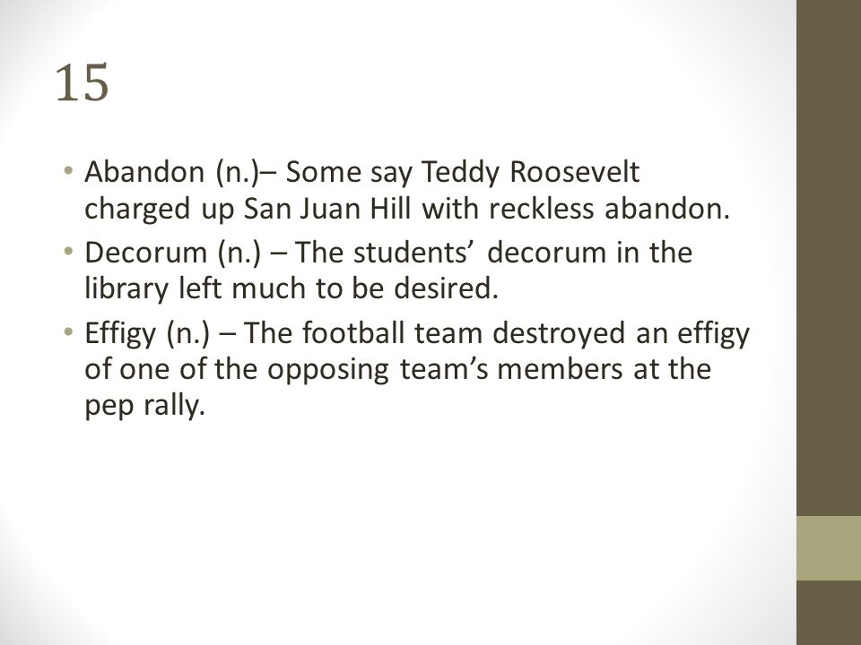 15 Abandon (n.)– Some say Teddy Roosevelt charged up San Juan Hill with reckless abandon.