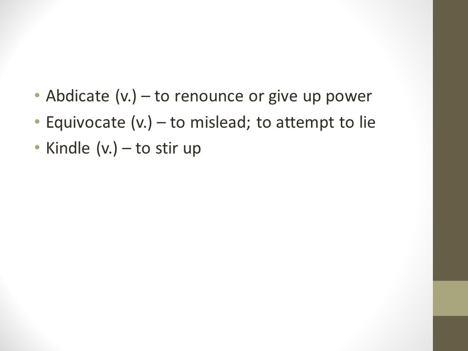 Abdicate (v.) – to renounce or give up power Equivocate (v.) – to mislead; to attempt to lie Kindle (v.) – to stir up
