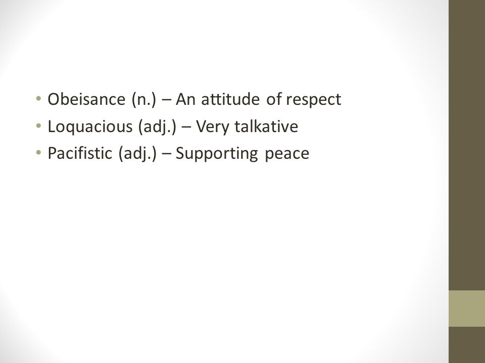 Obeisance (n.) – An attitude of respect Loquacious (adj.) – Very talkative Pacifistic (adj.) – Supporting peace