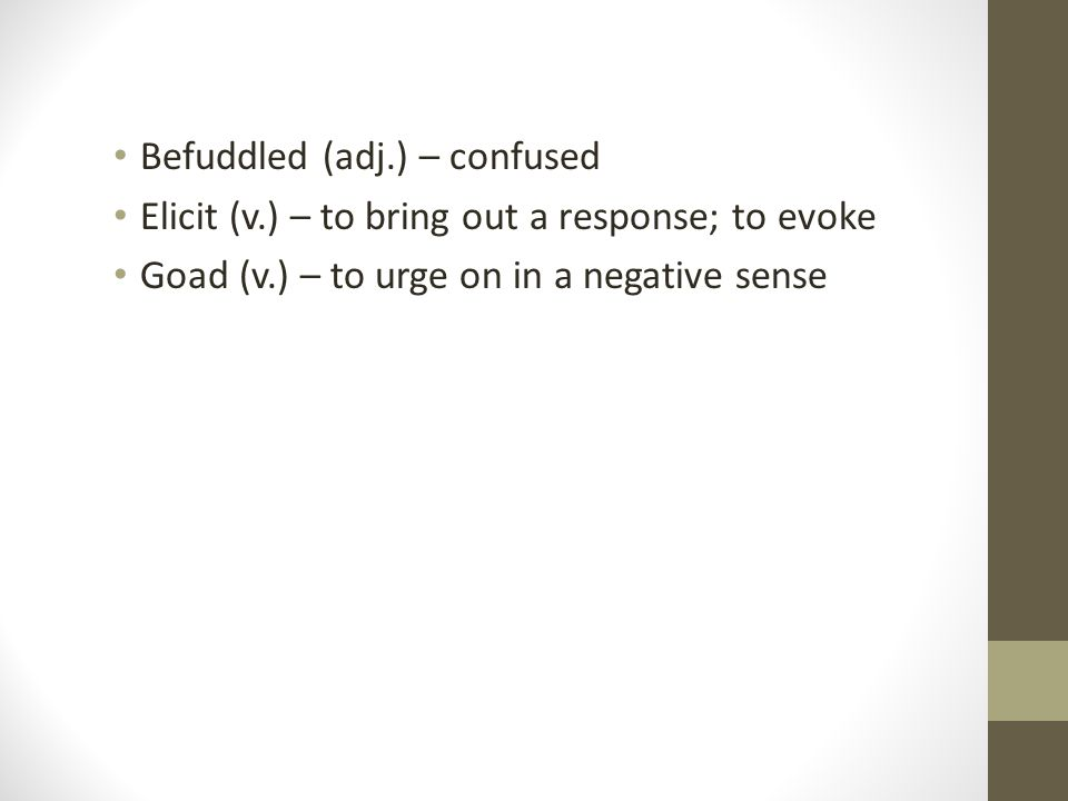 Befuddled (adj.) – confused Elicit (v.) – to bring out a response; to evoke Goad (v.) – to urge on in a negative sense