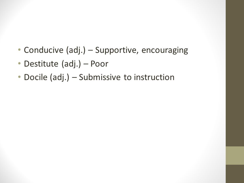 Conducive (adj.) – Supportive, encouraging Destitute (adj.) – Poor Docile (adj.) – Submissive to instruction