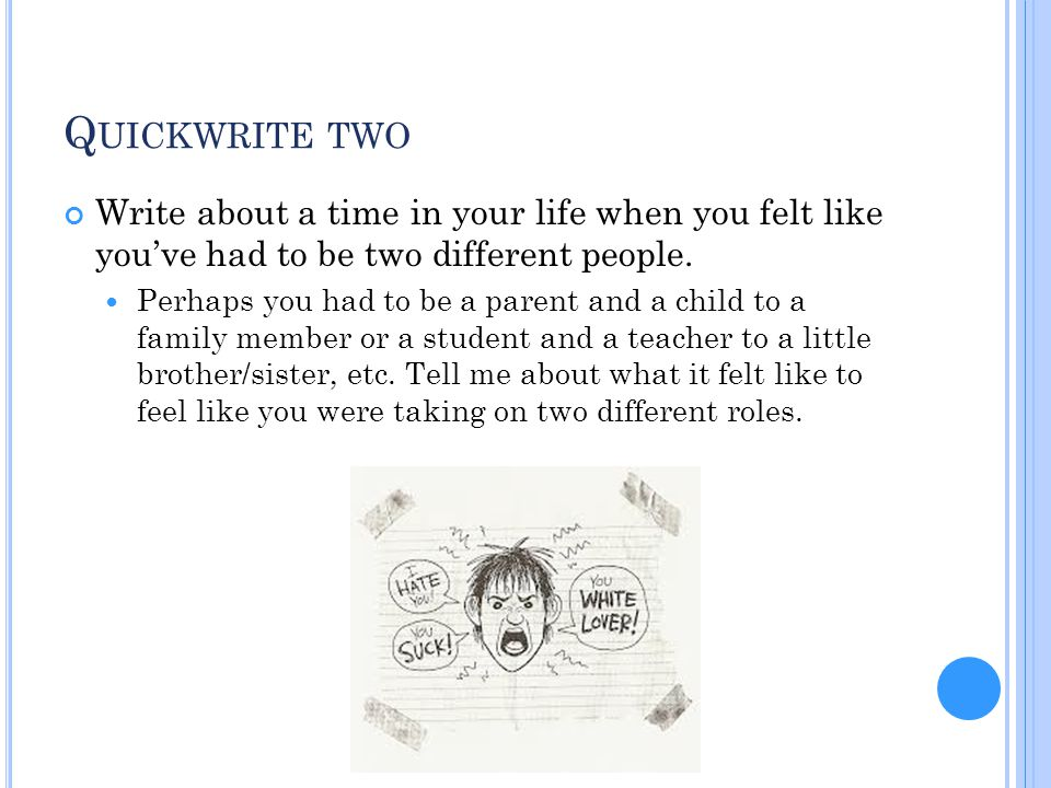 Q UICKWRITE TWO Write about a time in your life when you felt like you've had to be two different people. Perhaps you had to be a parent and a child t