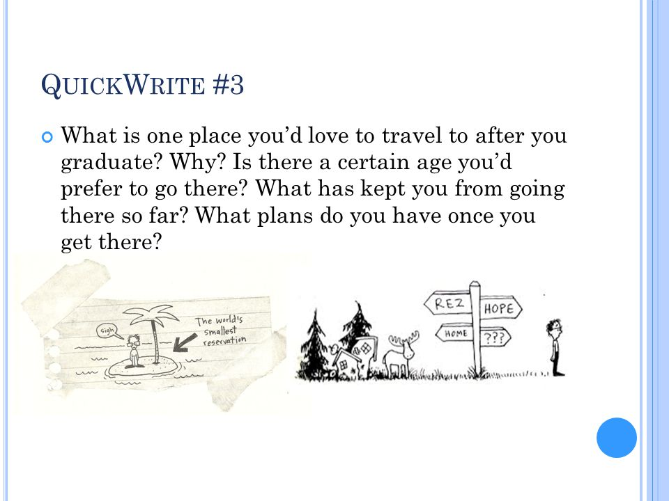 Q UICK W RITE #3 What is one place you'd love to travel to after you graduate? Why? Is there a certain age you'd prefer to go there? What has kept you