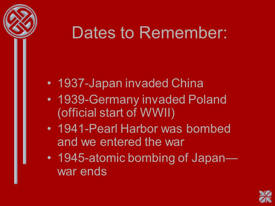 Dates to Remember: 1937-Japan invaded China 1939-Germany invaded Poland (official start of WWII) 1941-Pearl Harbor was bombed and we entered the war 1