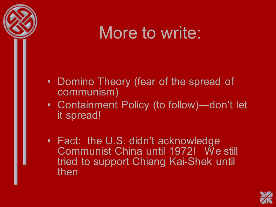 More to write: Domino Theory (fear of the spread of communism) Containment Policy (to follow)—don't let it spread! Fact: the U.S. didn't acknowledge C