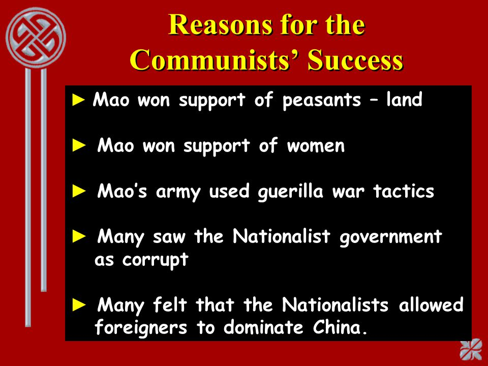 Reasons for the Communists' Success ► Mao won support of peasants – land ► Mao won support of women ► Mao's army used guerilla war tactics ► Many saw