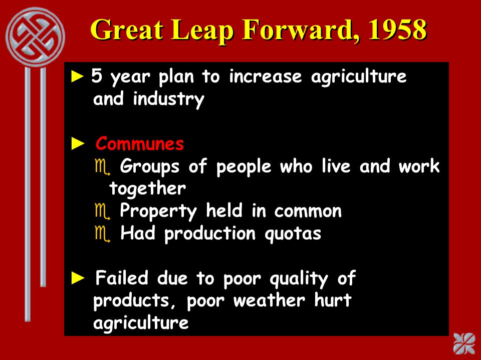 Great Leap Forward, 1958 ► 5 year plan to increase agriculture and industry ► Communes e Groups of people who live and work together e Property held i
