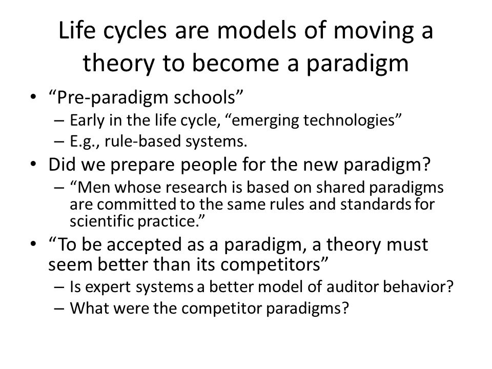Life cycles are models of moving a theory to become a paradigm Pre-paradigm schools – Early in the life cycle, emerging technologies – E.g., rule-based systems.