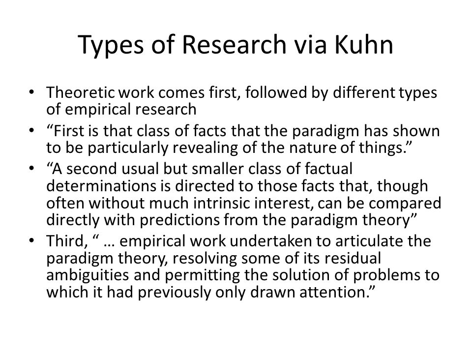 Types of Research via Kuhn Theoretic work comes first, followed by different types of empirical research First is that class of facts that the paradigm has shown to be particularly revealing of the nature of things. A second usual but smaller class of factual determinations is directed to those facts that, though often without much intrinsic interest, can be compared directly with predictions from the paradigm theory Third, … empirical work undertaken to articulate the paradigm theory, resolving some of its residual ambiguities and permitting the solution of problems to which it had previously only drawn attention.