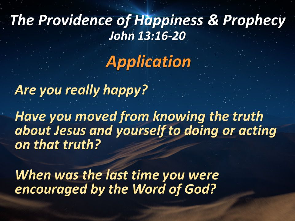 Application Are you really happy? Have you moved from knowing the truth about Jesus and yourself to doing or acting on that truth? When was the last t